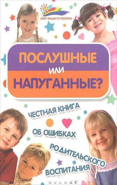 Послушные или напуганные? Честная книга об ошибках родительского воспитания. Мария Афанасьева, Алексей Афанасьев