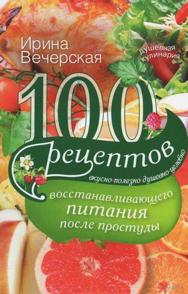 100 рецептов восстанавливающего питания после простуды. Ирина Вечерская