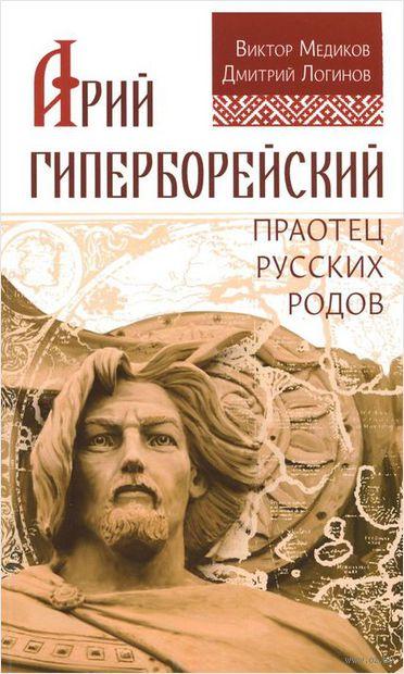 Арий Гиперборейский. Праотец русских родов. Виктор Медиков, Дмитрий Логинов