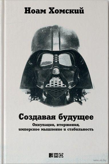 Создавая будущее: Оккупации, вторжения, имперское мышление и стабильность. Ноам Хомский