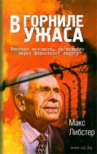 В горниле ужаса. Рассказ человека, прошедшего через фашистский террор. Макс Либстер