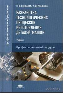 Разработка технологических процессов изготовления деталей машин. В. Ермолаев, А. Ильянков