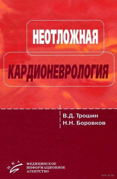 Неотложная кардионеврология. Владимир Трошин, Николай Боровков