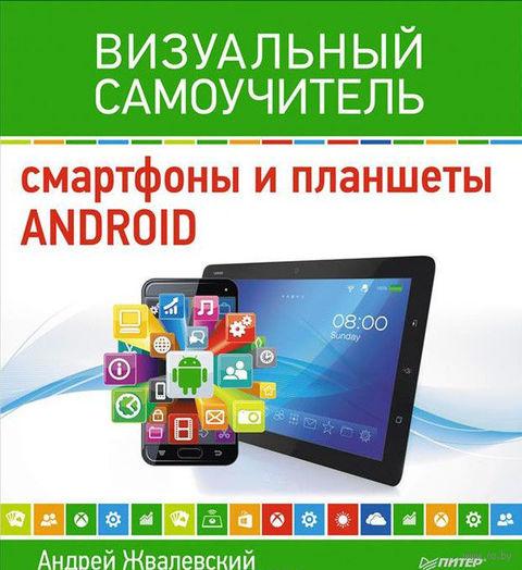 Смартфоны и планшеты Android. Визуальный самоучитель. Андрей Жвалевский