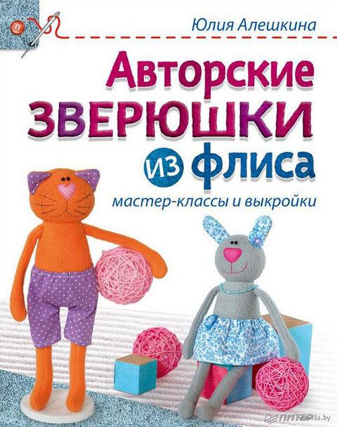 Авторские зверюшки из флиса. Мастер-классы и выкройки. Юлия Алешкина
