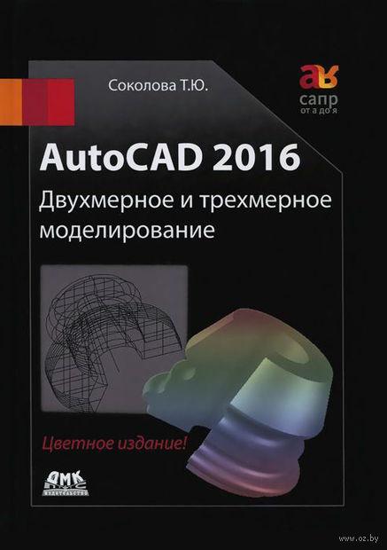 AutoCAD 2016. Двухмерное и трехмерное моделирование. Татьяна Соколова