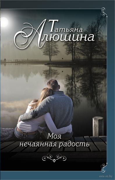 Моя нечаянная радость. Татьяна Алюшина