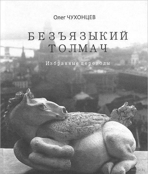 Безъязыкий толмач. Избранные переводы. Олег Чухонцев