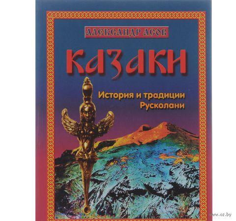 Казаки. История и традиции Русколани. Александр Асов