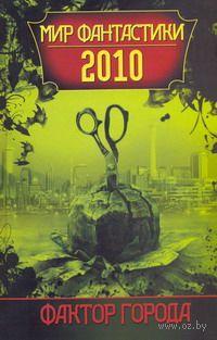 Фактор города: Мир фантастики 2010. Евгений Гаркушев, Антон Тудаков, И. Комиссарова