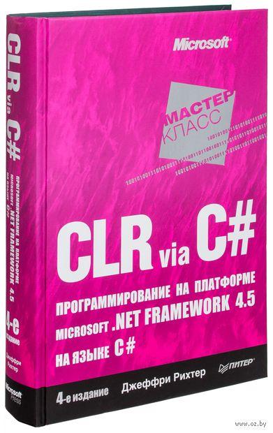 CLR via C#. Программирование на платформе Microsoft .NET Framework 4.5 на языке C#. Джеффри Рихтер