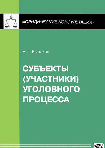Cубъекты (участники) уголовного процесса. Александр Рыжаков