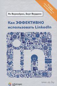 Как эффективно использовать LinkedIn. Ян Вермейрен, Берт Вердонк