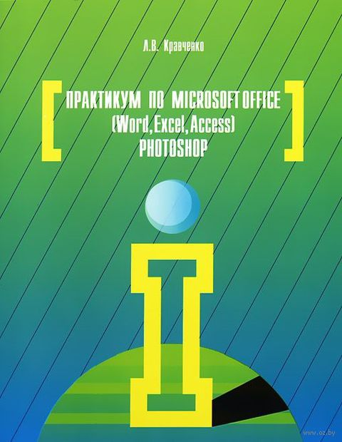Практикум по Microsoft Office 2007 (Word, Excel, Access), Photoshop. Лидия Кравченко
