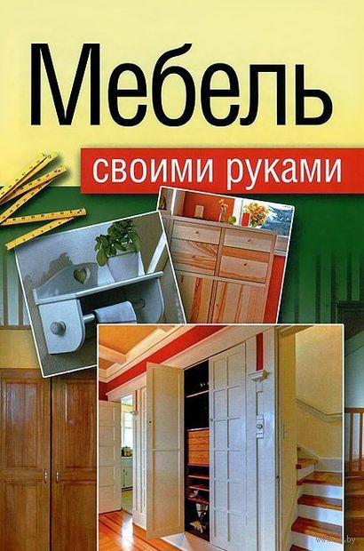 Мебель своими руками. Шкафы, кладовки, полки. Евгений Максимов
