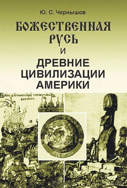Божественная Русь и древние цивилизации Америки. Юрий Чернышов