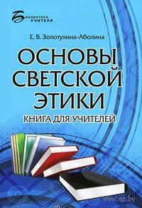 Основы светской этики. Книга для учителей. Елена Золотухина-Аболина