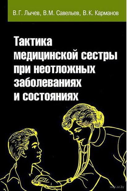 Тактика медицинской сестры при неотложных заболеваниях и состояниях. Виталий Карманов, Виктор Савельев, Валерий Лычев