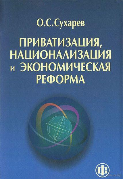 Приватизация, национализация и экономическая реформа (принципы, критерии, теория дисфункции). Олег Сухарев