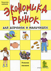 Экономика и рынок для девчонок и мальчишек. Владимир Королев