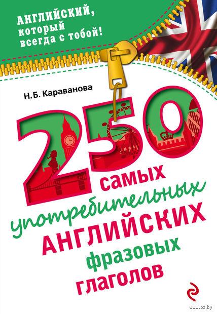 250 самых употребительных английских фразовых глаголов. Наталья Караванова