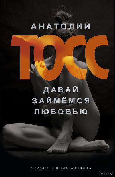 Давай займемся любовью. Анатолий Тосс