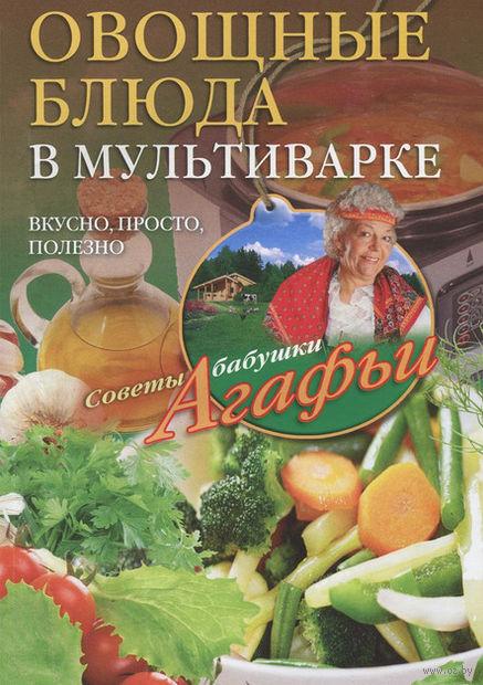Овощные блюда в мультиварке. Агафья Звонарева