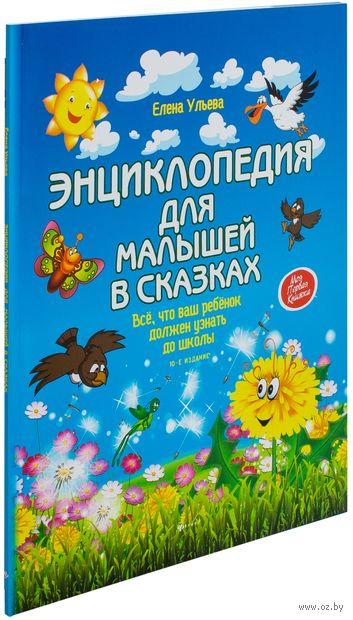 Энциклопедия для малышей в сказках. Все, что ваш ребенок должен узнать до школы. Елена Ульева