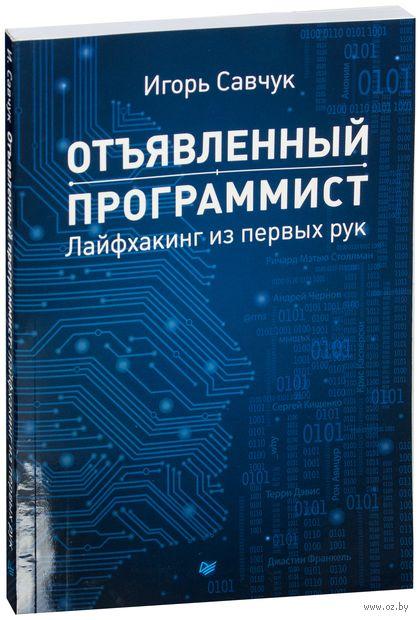 Отъявленный программист. Лайфхакинг из первых рук. Игорь Савчук