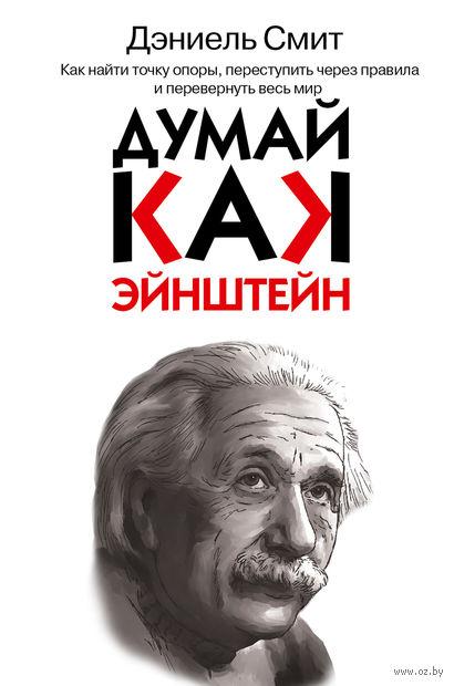 Думай, как Эйнштейн. Дэниель Смит
