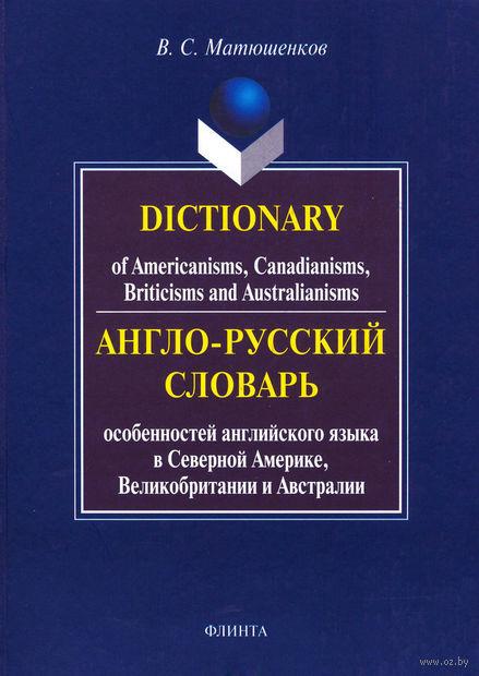 Англо-русский словарь особенностей английского языка в Северной Америке, Великобритании и Австралии. Владимир Матюшенков