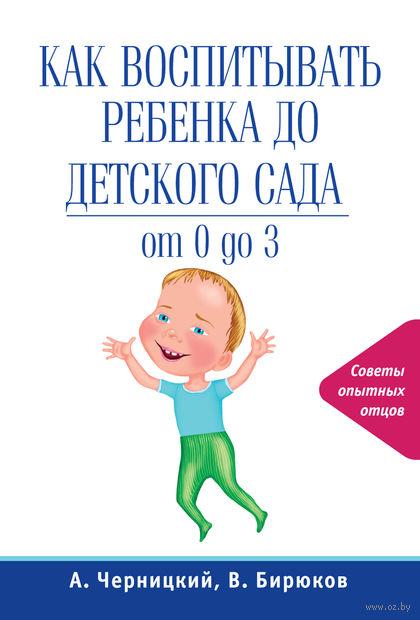 Как воспитывать ребенка до детского сада. Виктор Бирюков, Александр Черницкий