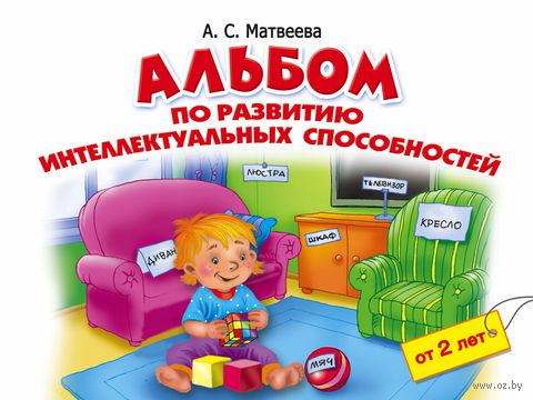 Альбом по развитию интеллектуальных способностей. 2-4 года. Анна Матвеева