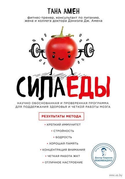Сила еды. Научно обоснованная и проверенная программа питания для надежного здоровья и четкой работы мозга. Тана Амен