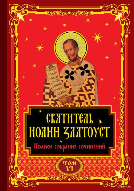Полное собрание сочинений святителя Иоанна Златоуста в двенадцати томах. Том VI — фото, картинка