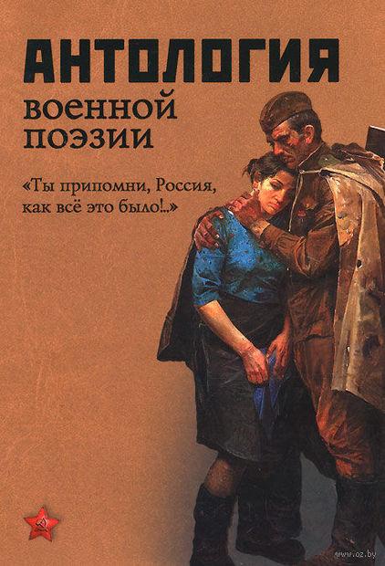"""Антология военной поэзии. """"Ты припомни, Россия, как все это было!.."""""""