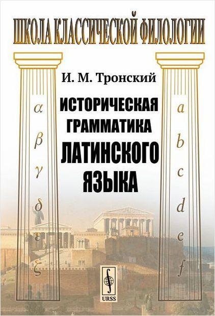 Историческая грамматика латинского языка. Иосиф Тронский