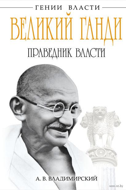 Великий Ганди. Праведник власти. А. Владимирский