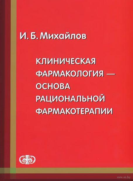 Клиническая фармакология - основа рациональной фармакотерапии. Игорь Михайлов