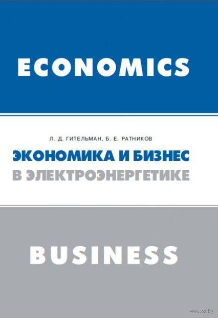 Экономика и бизнес в электроэнергетике. Борис Ратников, Л. Гительман