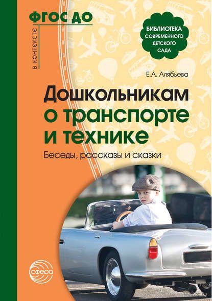 Дошкольникам о транспорте и технике. Беседы, рассказы и сказки. Елена Алябьева