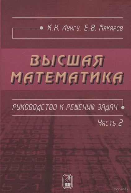 Высшая математика. Руководство к решению задач. Часть 2. Константин Лунгу, Евгений Макаров