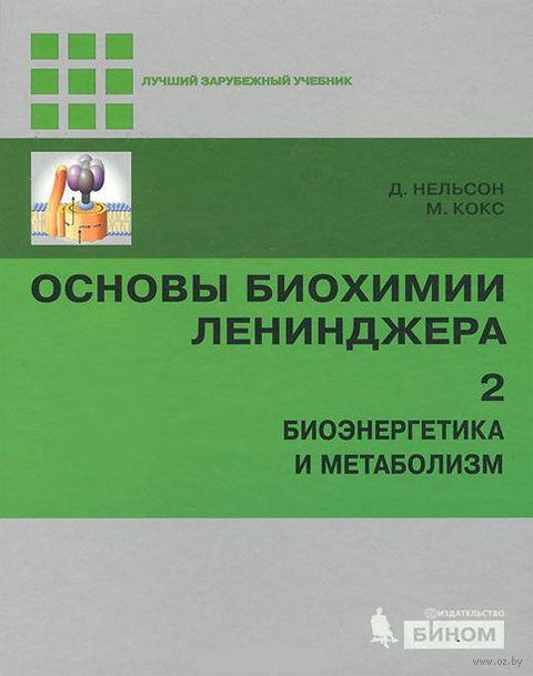 Основы биохимии Ленинджера. В трех томах. Том 2. Биоэнергетика и метаболизм. Дэвид Нельсон, Майкл Кокс