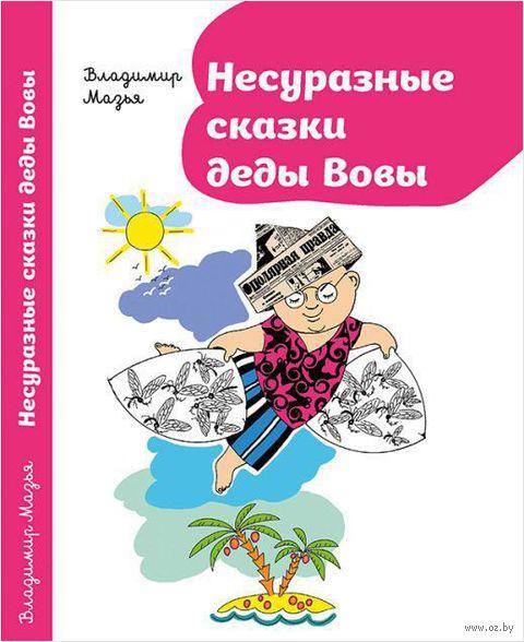 Несуразные сказки деды Вовы. Владимир Мазья