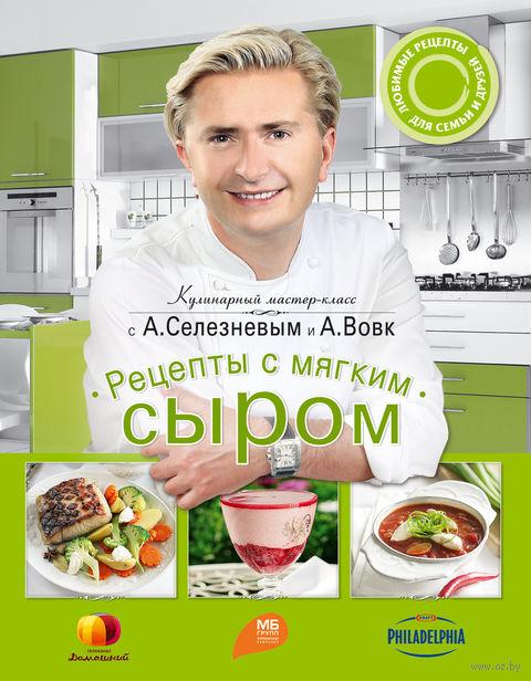 Рецепты с мягким сыром. Александр Селезнев, Анна Вовк