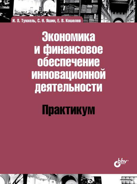 Экономика и финансовое обеспечение инновационной деятельности. Практикум. И. Туккель, С. Яшин, Е. Кошелев