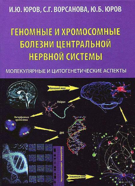 Геномные и хромосомные болезни центральной нервной системы. Молекулярные и цитогенетические аспекты. Иван Юров, Юрий Юров, Светлана Ворсанова