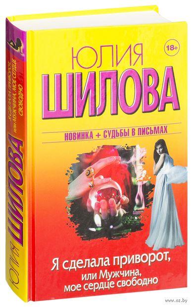 Я сделала приворот, или Мужчина, мое сердце свободно. Юлия Шилова