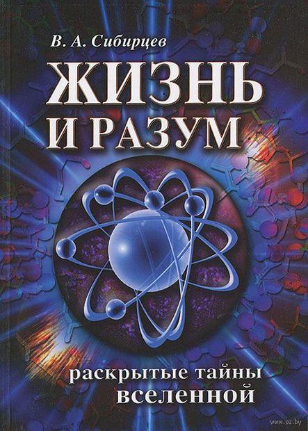 Жизнь и разум. Раскрытые тайны Вселенной. Владимир Сибирцев
