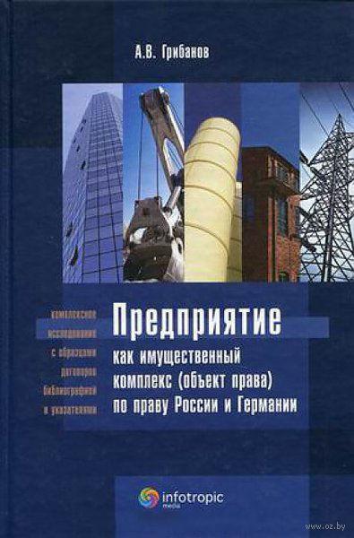 Предприятие как имущественный комплекс (объект права) по праву России и Германии. Андрей Грибанов